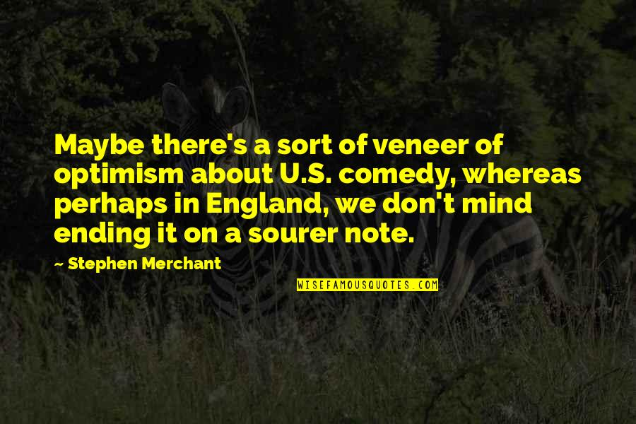 Optimism's Quotes By Stephen Merchant: Maybe there's a sort of veneer of optimism