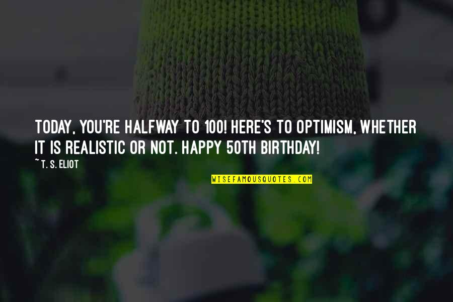 Optimism's Quotes By T. S. Eliot: Today, you're halfway to 100! Here's to optimism,
