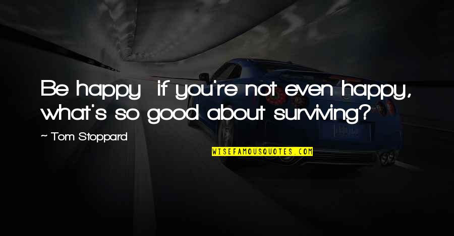 Optimism's Quotes By Tom Stoppard: Be happy if you're not even happy, what's