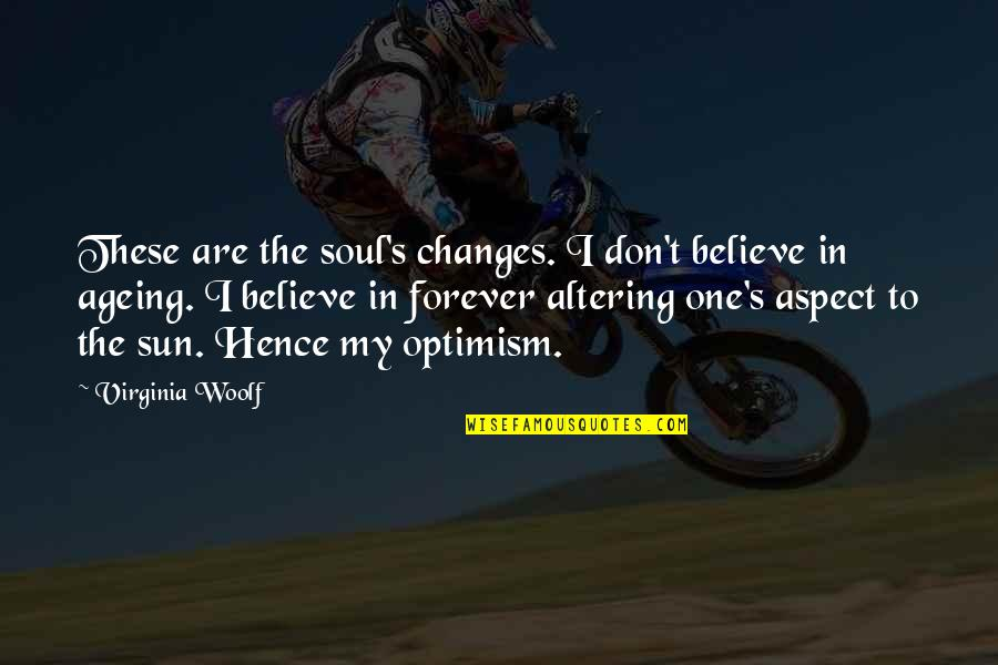 Optimism's Quotes By Virginia Woolf: These are the soul's changes. I don't believe