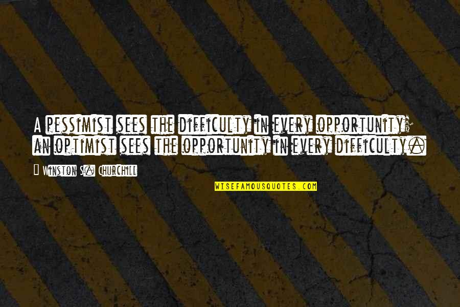 Optimism's Quotes By Winston S. Churchill: A pessimist sees the difficulty in every opportunity;