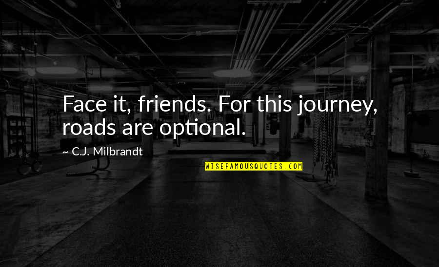 Optional Friendship Quotes By C.J. Milbrandt: Face it, friends. For this journey, roads are