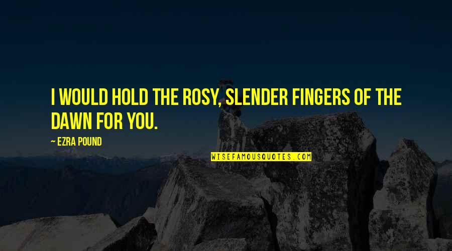 Oral Interp Quotes By Ezra Pound: I would hold the rosy, slender fingers of
