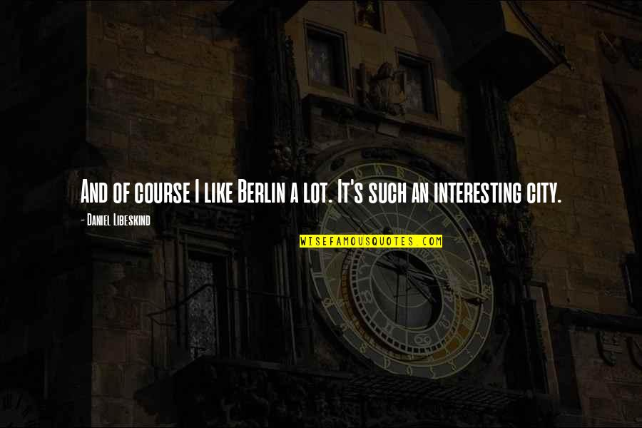 Orang Ketiga Quotes By Daniel Libeskind: And of course I like Berlin a lot.