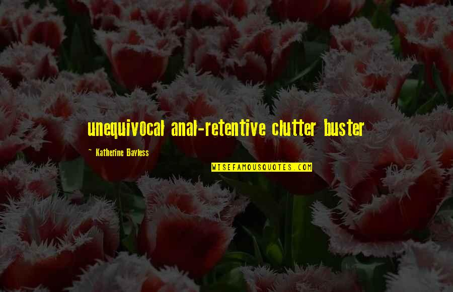 Orang Ketiga Quotes By Katherine Bayless: unequivocal anal-retentive clutter buster