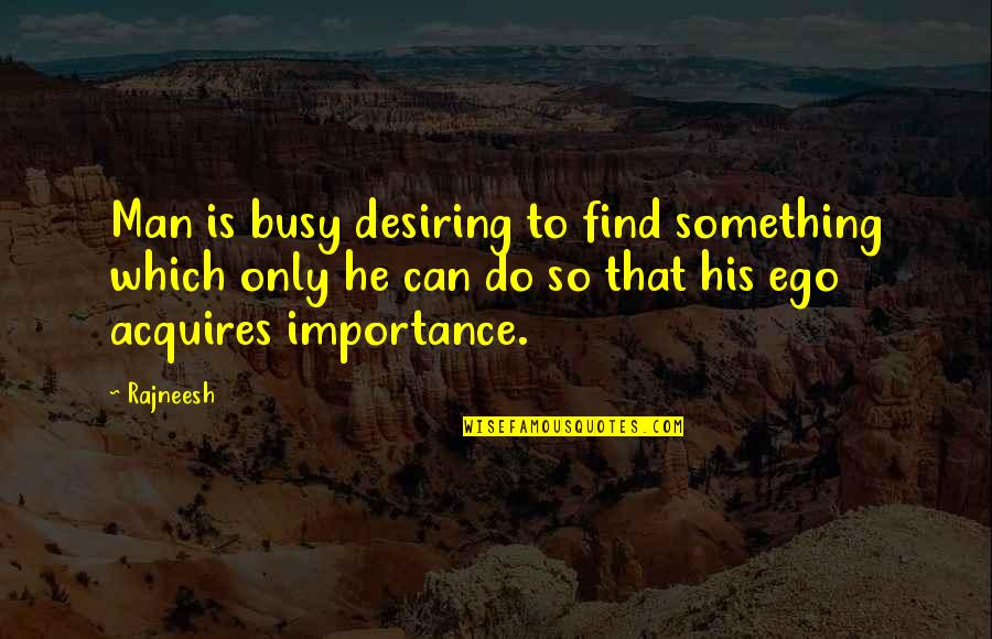 Orang Ketiga Quotes By Rajneesh: Man is busy desiring to find something which