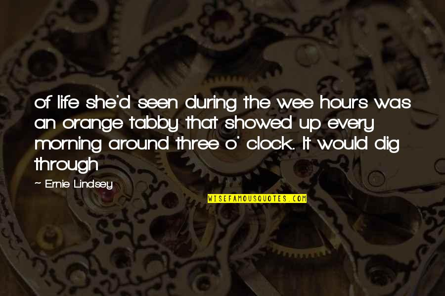 Orange Clock Quotes By Ernie Lindsey: of life she'd seen during the wee hours