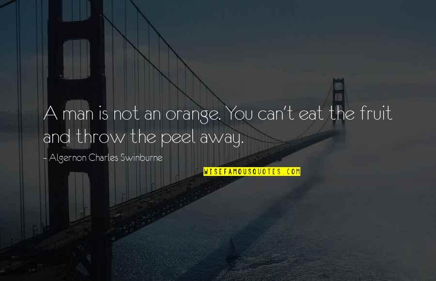 Orange Is The Only Fruit Quotes By Algernon Charles Swinburne: A man is not an orange. You can't