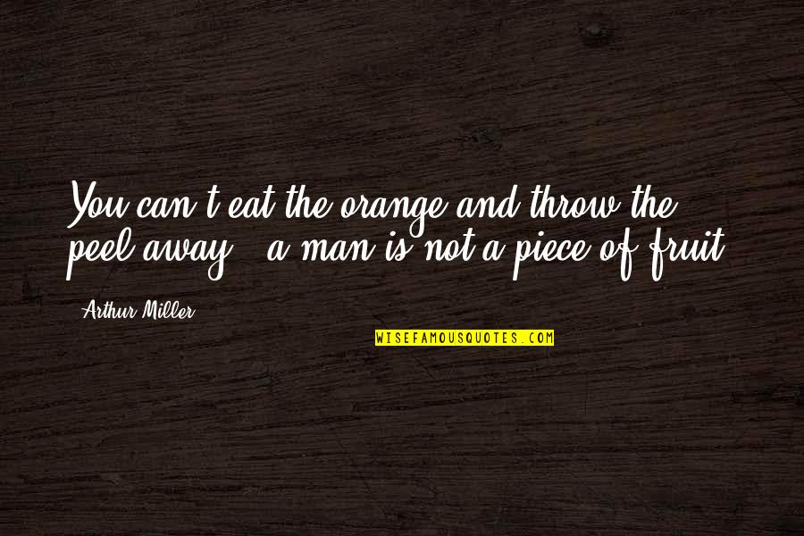 Orange Is The Only Fruit Quotes By Arthur Miller: You can't eat the orange and throw the