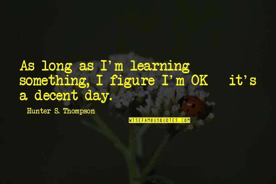 Orange Is The Only Fruit Quotes By Hunter S. Thompson: As long as I'm learning something, I figure