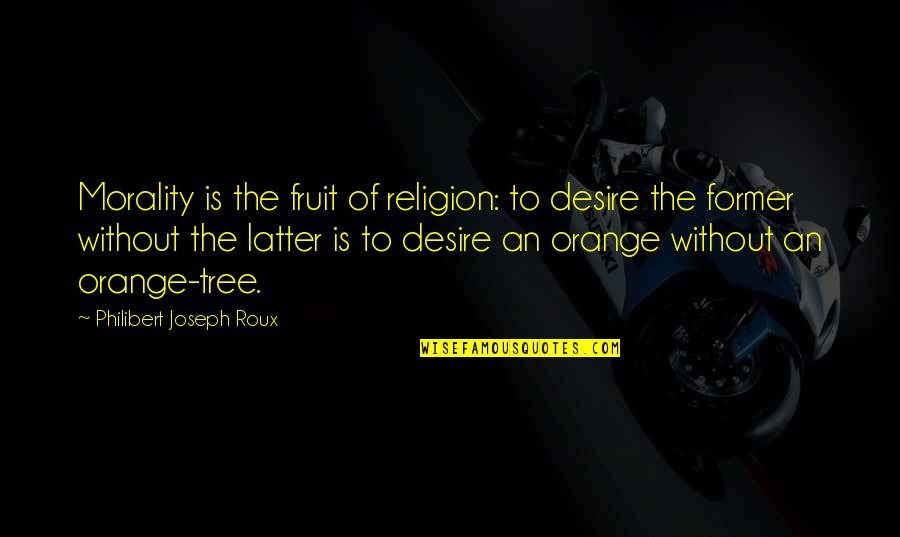 Orange Is The Only Fruit Quotes By Philibert Joseph Roux: Morality is the fruit of religion: to desire