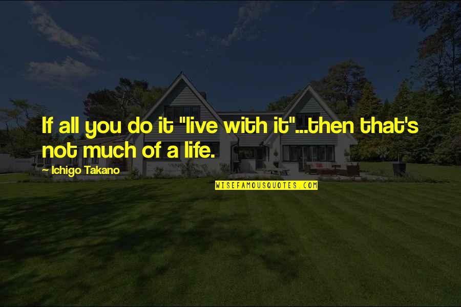 "Orange Takano Ichigo Quotes By Ichigo Takano: If all you do it ""live with it""...then"