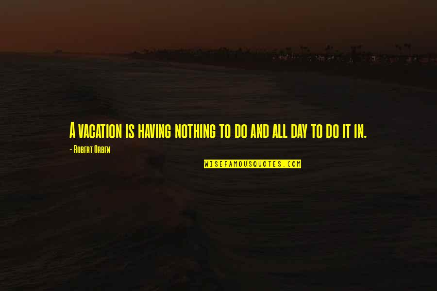 Orange Valentine Quotes By Robert Orben: A vacation is having nothing to do and