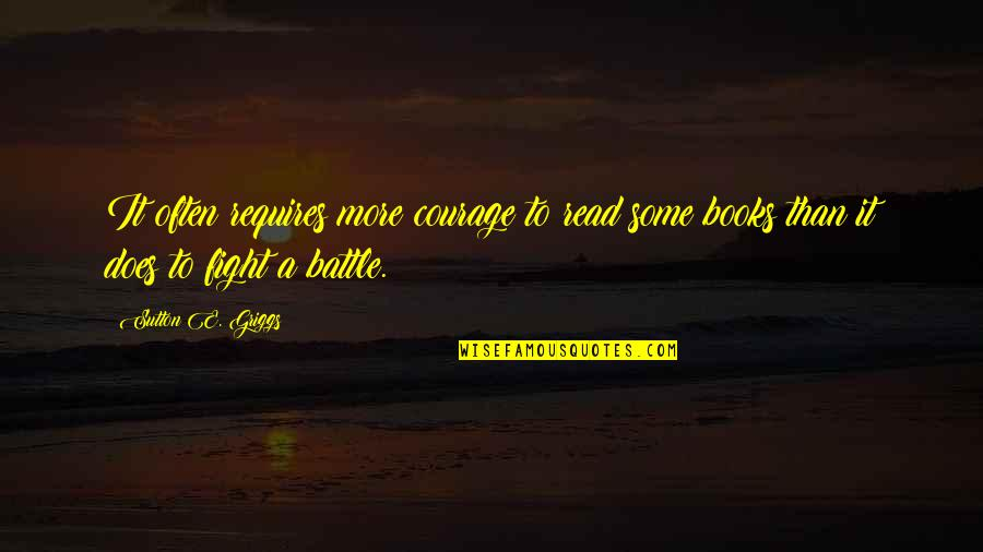 Orange Ya Glad Quotes By Sutton E. Griggs: It often requires more courage to read some