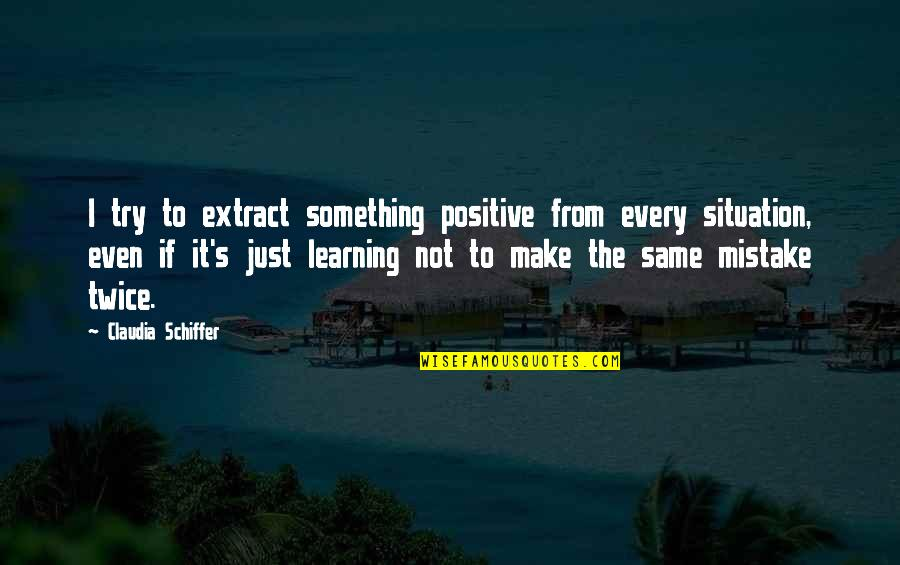 Orangenmaedchen Quotes By Claudia Schiffer: I try to extract something positive from every