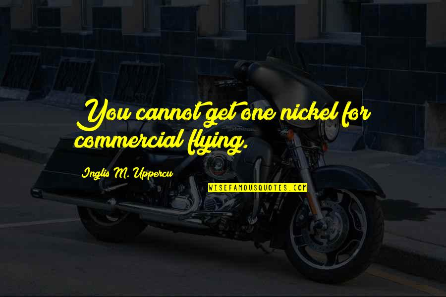 Orchestrate Quotes By Inglis M. Uppercu: You cannot get one nickel for commercial flying.