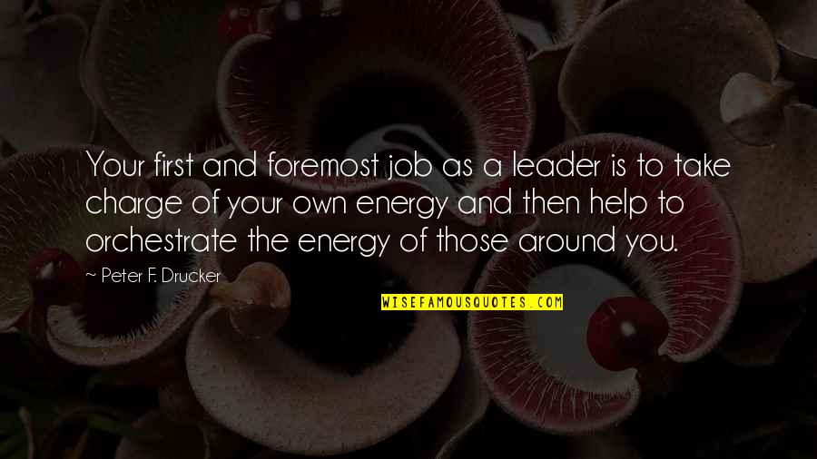 Orchestrate Quotes By Peter F. Drucker: Your first and foremost job as a leader