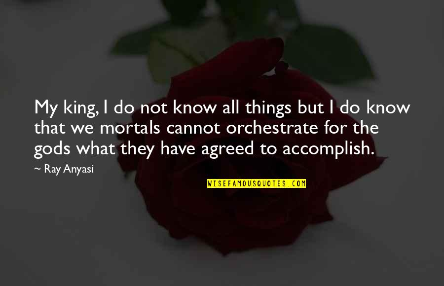 Orchestrate Quotes By Ray Anyasi: My king, I do not know all things