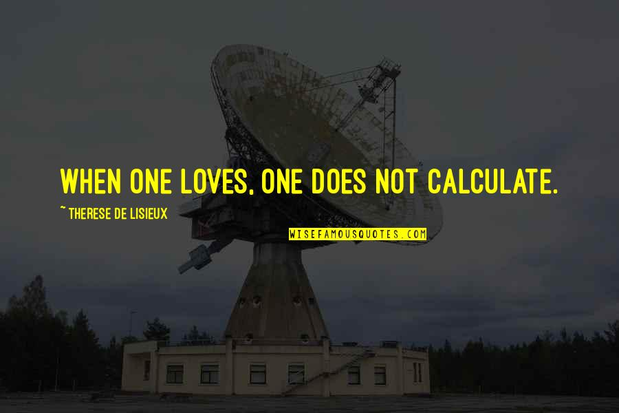 Orchestrate Quotes By Therese De Lisieux: When one loves, one does not calculate.