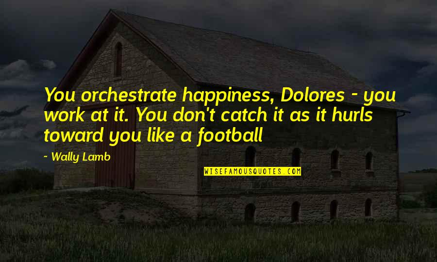 Orchestrate Quotes By Wally Lamb: You orchestrate happiness, Dolores - you work at