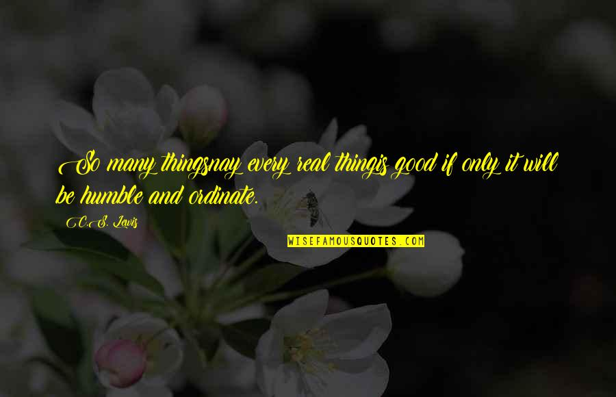 Ordinate Quotes By C.S. Lewis: So many thingsnay every real thingis good if