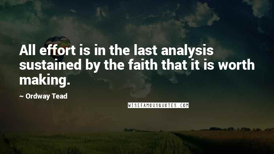 Ordway Tead quotes: All effort is in the last analysis sustained by the faith that it is worth making.