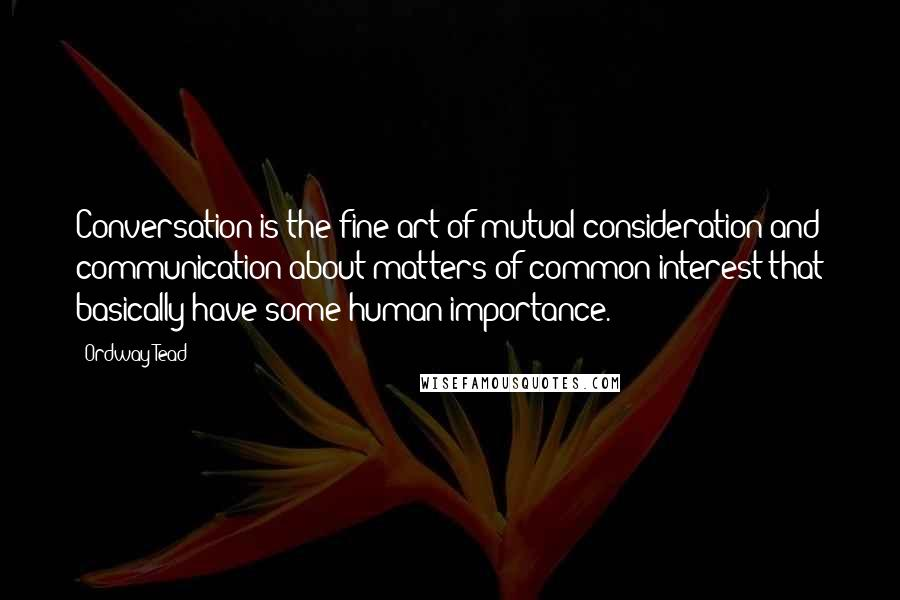 Ordway Tead quotes: Conversation is the fine art of mutual consideration and communication about matters of common interest that basically have some human importance.