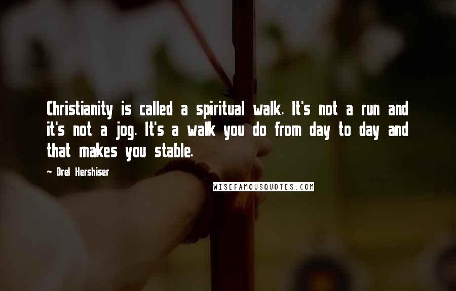 Orel Hershiser quotes: Christianity is called a spiritual walk. It's not a run and it's not a jog. It's a walk you do from day to day and that makes you stable.