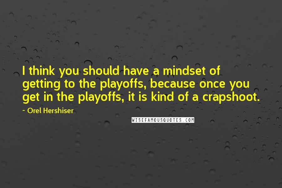 Orel Hershiser quotes: I think you should have a mindset of getting to the playoffs, because once you get in the playoffs, it is kind of a crapshoot.