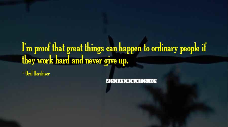 Orel Hershiser quotes: I'm proof that great things can happen to ordinary people if they work hard and never give up.