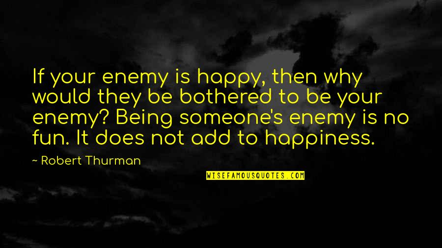 Orelha Quotes By Robert Thurman: If your enemy is happy, then why would