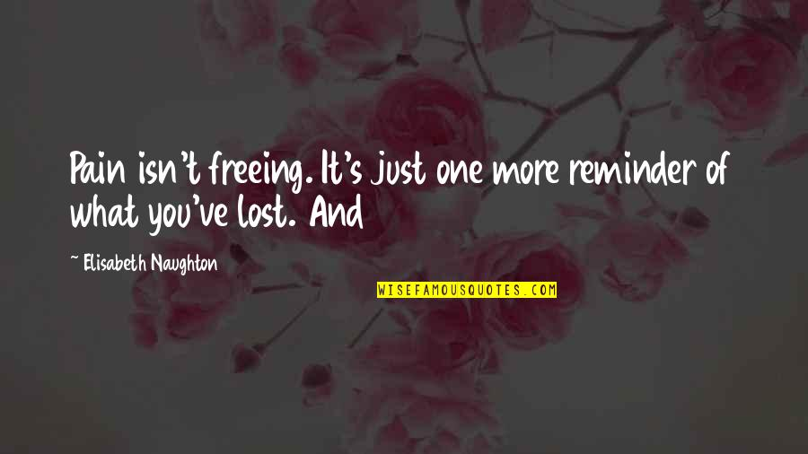 Organic Compounds Quotes By Elisabeth Naughton: Pain isn't freeing. It's just one more reminder