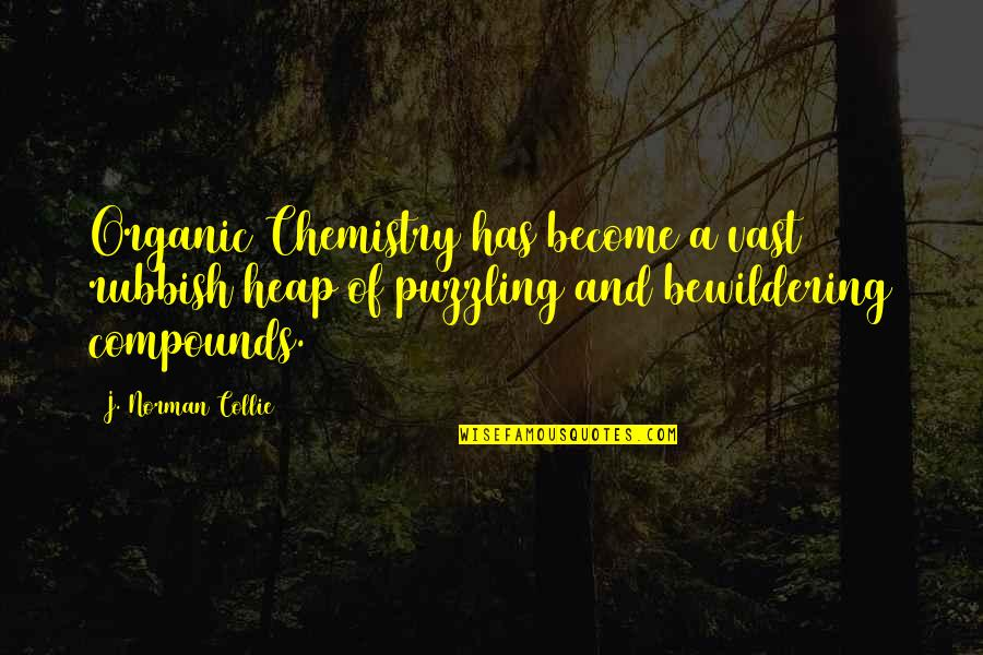 Organic Compounds Quotes By J. Norman Collie: Organic Chemistry has become a vast rubbish heap
