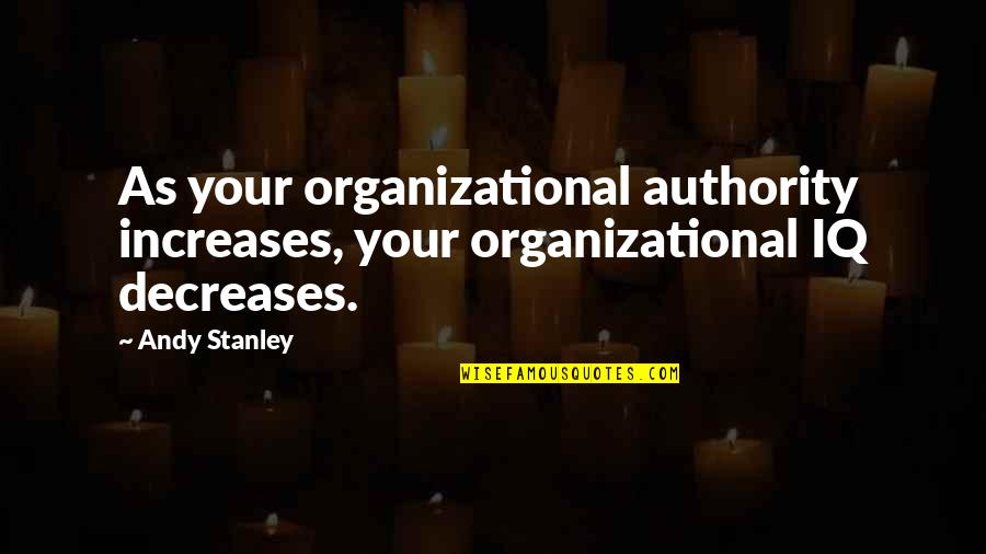 Organizational Quotes By Andy Stanley: As your organizational authority increases, your organizational IQ