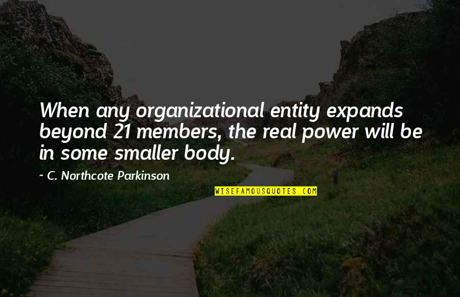 Organizational Quotes By C. Northcote Parkinson: When any organizational entity expands beyond 21 members,