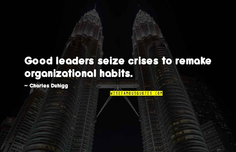 Organizational Quotes By Charles Duhigg: Good leaders seize crises to remake organizational habits.