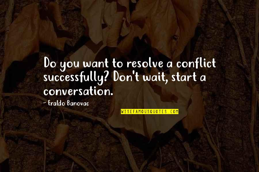 Organizational Quotes By Eraldo Banovac: Do you want to resolve a conflict successfully?