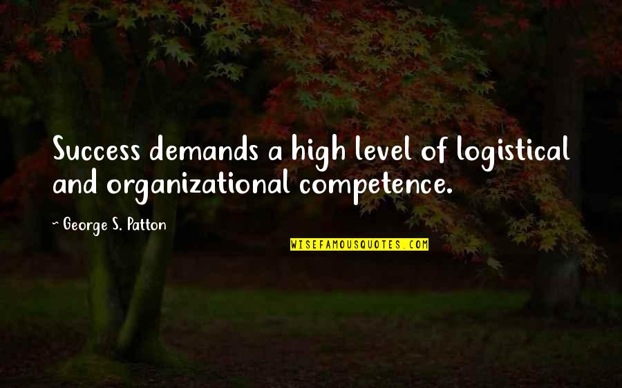 Organizational Quotes By George S. Patton: Success demands a high level of logistical and
