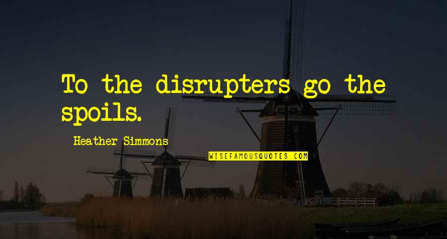 Organizational Quotes By Heather Simmons: To the disrupters go the spoils.