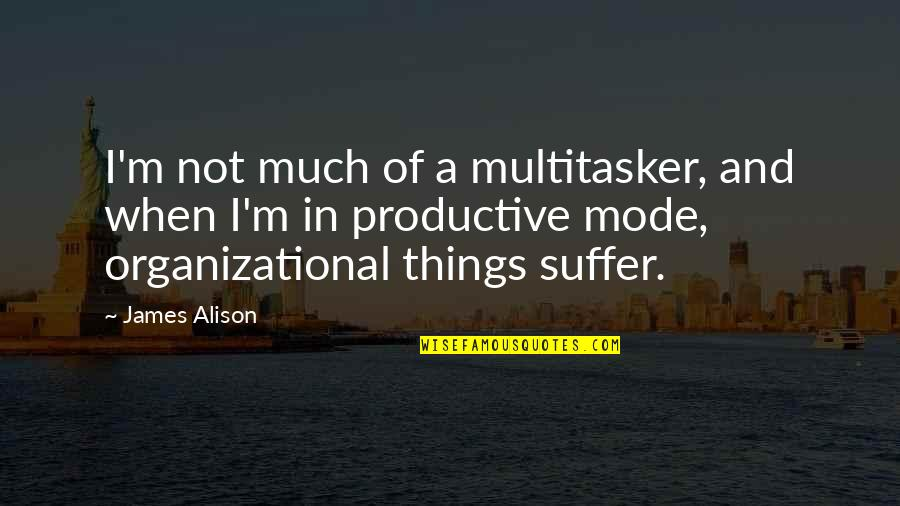 Organizational Quotes By James Alison: I'm not much of a multitasker, and when