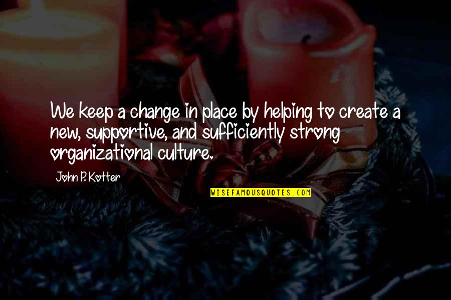 Organizational Quotes By John P. Kotter: We keep a change in place by helping