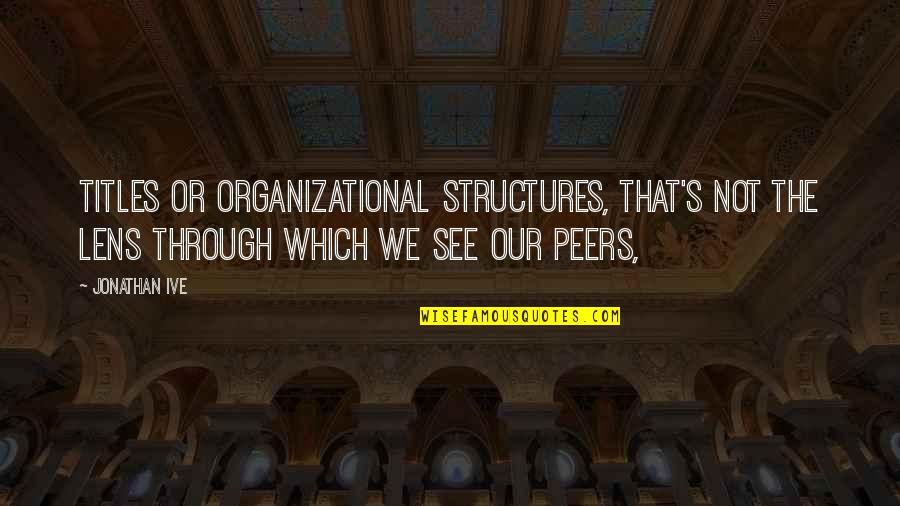 Organizational Quotes By Jonathan Ive: Titles or organizational structures, that's not the lens