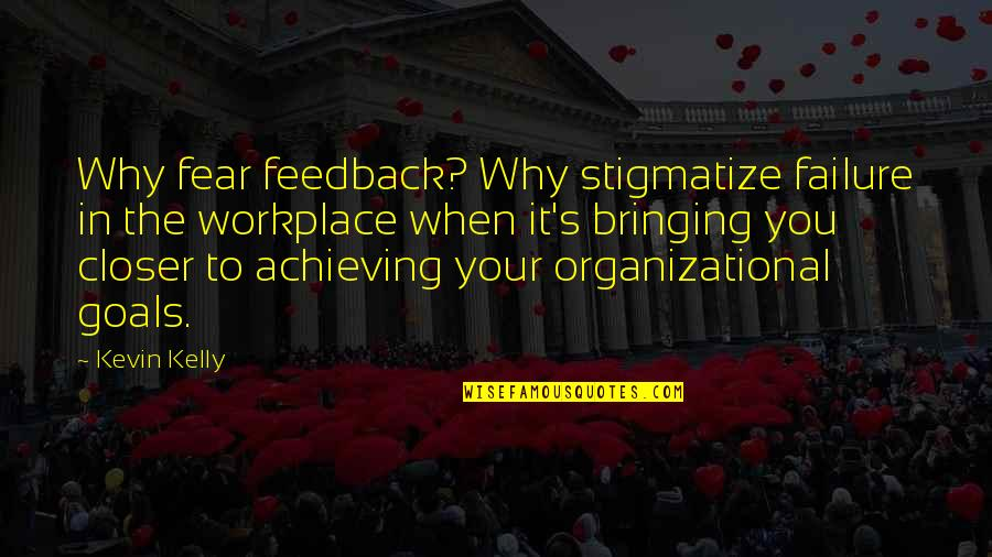 Organizational Quotes By Kevin Kelly: Why fear feedback? Why stigmatize failure in the