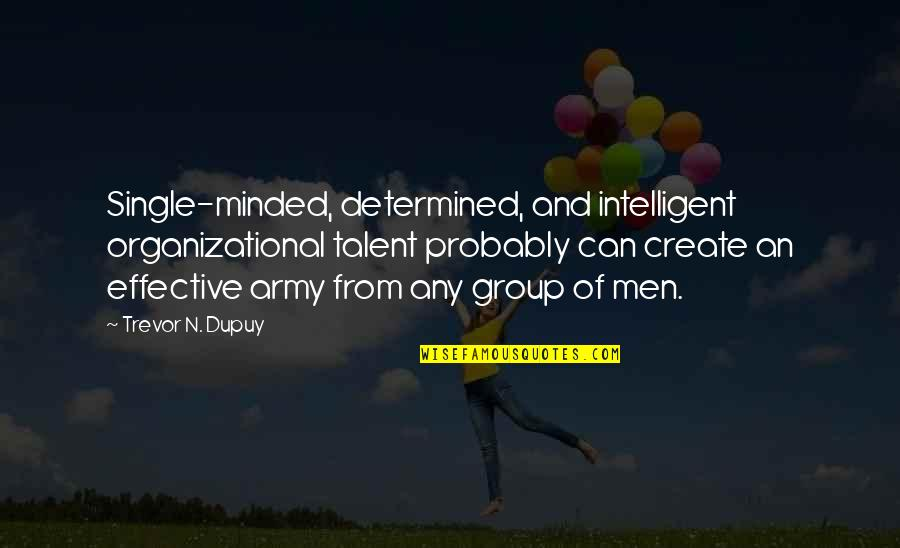Organizational Quotes By Trevor N. Dupuy: Single-minded, determined, and intelligent organizational talent probably can
