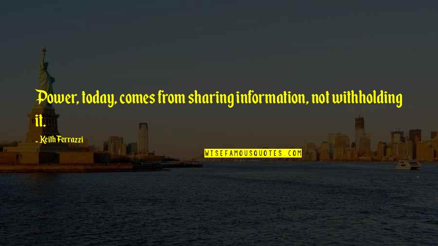 Organizational Success Quotes By Keith Ferrazzi: Power, today, comes from sharing information, not withholding