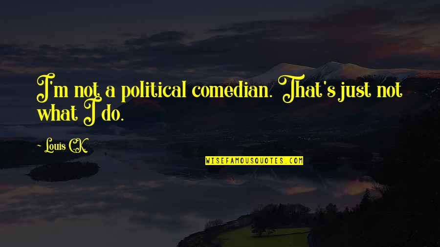 Organizational Values Quotes By Louis C.K.: I'm not a political comedian. That's just not