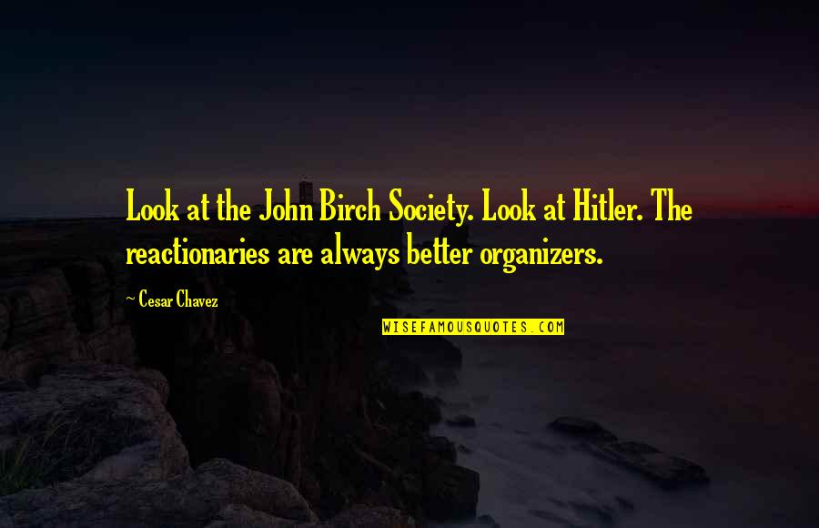 Organizers Quotes By Cesar Chavez: Look at the John Birch Society. Look at