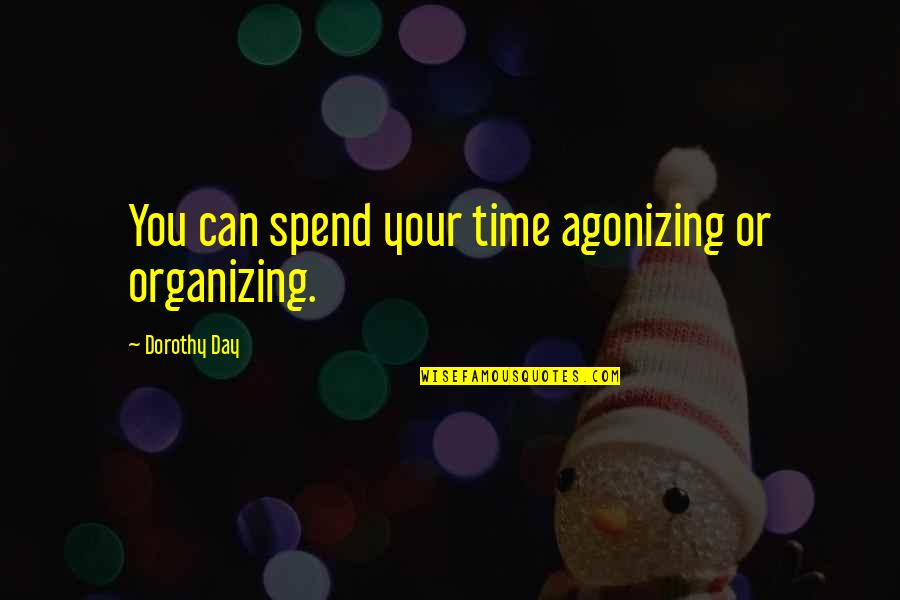 Organizing Time Quotes By Dorothy Day: You can spend your time agonizing or organizing.