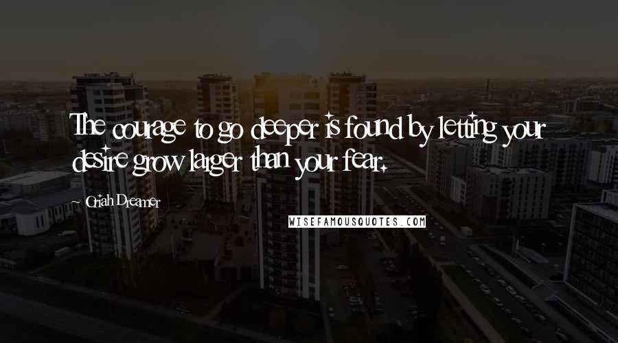 Oriah Dreamer quotes: The courage to go deeper is found by letting your desire grow larger than your fear.