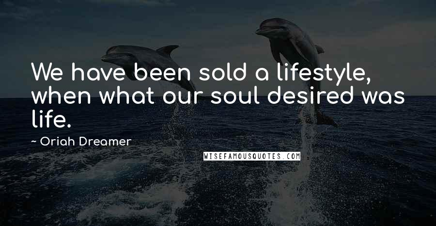 Oriah Dreamer quotes: We have been sold a lifestyle, when what our soul desired was life.